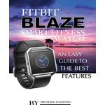 Fitbit Blaze Smart Fitness Watch: An Easy Guide to the Best Features - Michael Galeso - 9781365692352