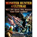 Monster Hunter 4 Ultimate Wii U, 3DS, Quests, Wiki, Monsters, Game Guide Unofficial - Chala Dar - 9781387263585