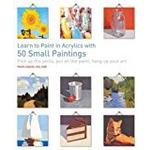 Learn to Paint in Acrylics with 50 Small Paintings: Pick up the skills, put on the paint, hang up your art