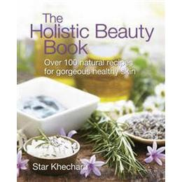 The Holistic Beauty Book: With Over 100 Natural Recipes for Beautiful Skin