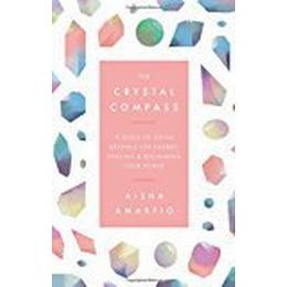 The Crystal Compass: A guide to using crystals for energy, healing and reclaiming your power