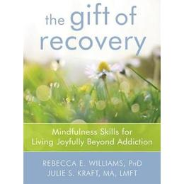 The Gift of Recovery: Mindfulness Skills for Living Joyfully Beyond Addiction