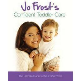Jo Frost's Confident Toddler Care: The Ultimate Guide to The Toddler Years: Practical Advice on How to Raise a Happy and Contented Toddler