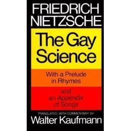 The Gay Science, with a prelude in rhymes and an appendix of songs. Translated, with commentary, by Walter Kaufmann
