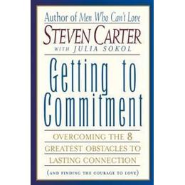 Getting to Commitment: Overcoming the Eight Greatest Obstacles to Lasting Connection (and Finding the Courage to Love)