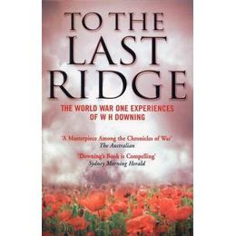 To the Last Ridge: The World War I Experiences of W.H.Downing