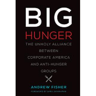 big hunger the unholy alliance between corporate america and anti hunger gr