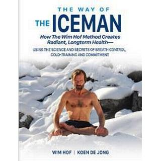 Way of the Iceman: How the Wim Hof Method Creates Radiant, Longterm Health -- Using the Science & Secrets of Breath Control, Cold-Training & Commitment