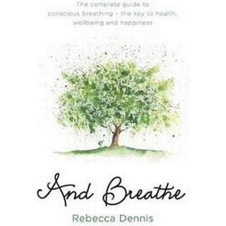 And Breathe: The complete guide to conscious breathing – the key to health, wellbeing and happiness