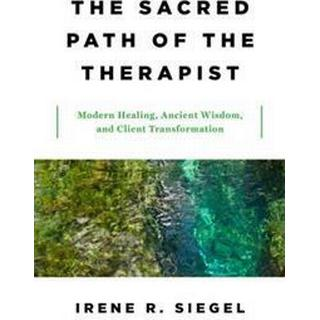 The Sacred Path of the Therapist: Modern Healing, Ancient Wisdom, and Client Transformation