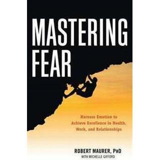 mastering fear harnessing emotion to achieve excellence in work health and