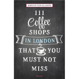 111 Coffee Shops in London That You Must Not Miss (111 Places/111 Shops)