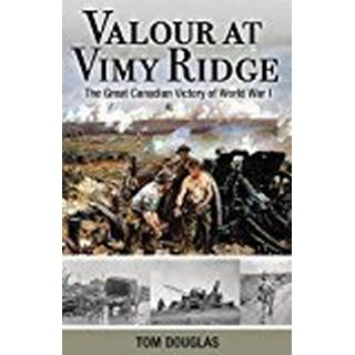 Valour At Vimy Ridge: The Great Canadian Victory of World War I (Amazing Canadians)