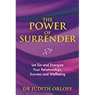 The Power of Surrender: Let Go and Energize Your Relationships, Success and Wellbeing