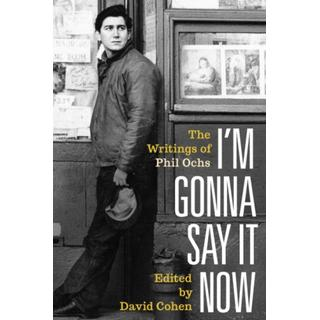 I'm Gonna Say It Now: The Writings of Phil Ochs (Bog, Hardback)