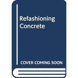 Refashioning Concrete: Material, Design and Creation by... (Bog, Hardback)