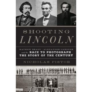 Shooting Lincoln: Mathew Brady, Alexander Gardner, and... (Bog, Hardback)